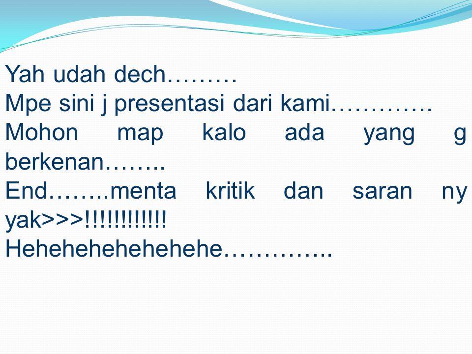 Yah udah dech……… Mpe sini j presentasi dari kami…………. Mohon map kalo ada yang g berkenan…….. End……..menta kritik dan saran ny yak>>>!!!!!!!!!!!!