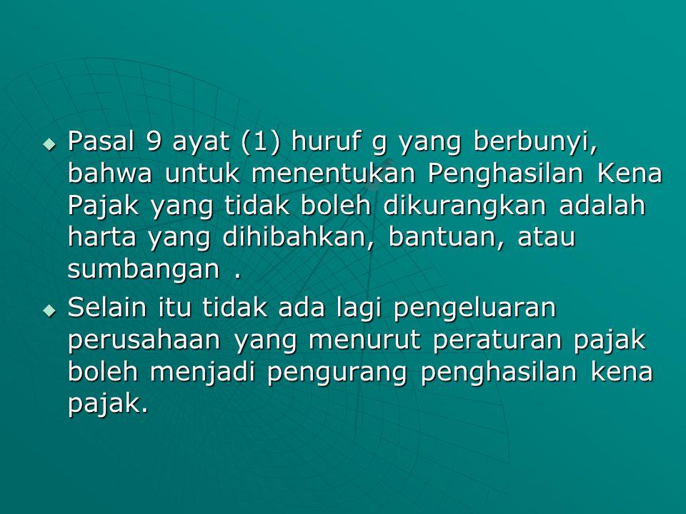 Pasal 9 ayat (1) huruf g yang berbunyi, bahwa untuk menentukan Penghasilan Kena Pajak yang tidak boleh dikurangkan adalah harta yang dihibahkan, bantuan, atau sumbangan .