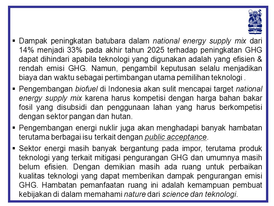 Dampak peningkatan batubara dalam national energy supply mix dari 14% menjadi 33% pada akhir tahun 2025 terhadap peningkatan GHG dapat dihindari apabila teknologi yang digunakan adalah yang efisien & rendah emisi GHG. Namun, pengambil keputusan selalu menjadikan biaya dan waktu sebagai pertimbangan utama pemilihan teknologi .