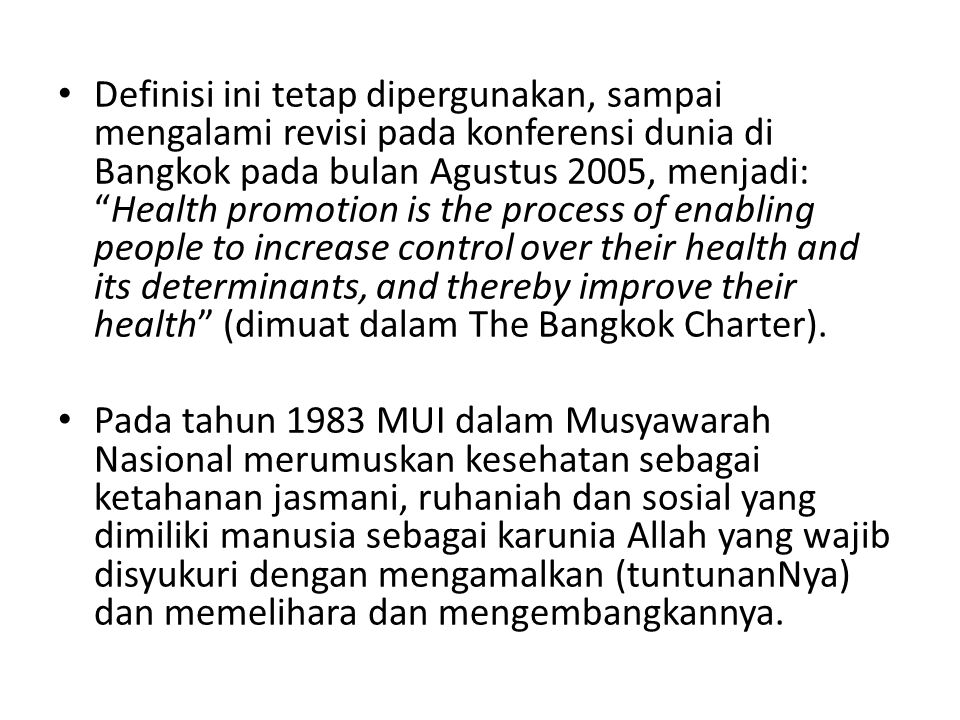 Definisi ini tetap dipergunakan, sampai mengalami revisi pada konferensi dunia di Bangkok pada bulan Agustus 2005, menjadi: Health promotion is the process of enabling people to increase control over their health and its determinants, and thereby improve their health (dimuat dalam The Bangkok Charter).