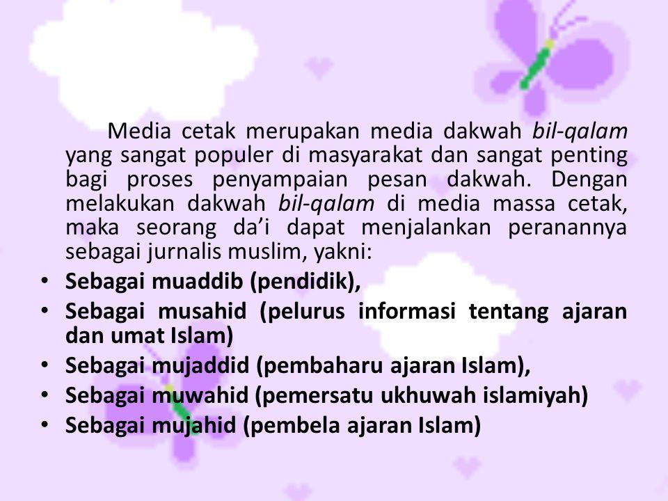 Media cetak merupakan media dakwah bil-qalam yang sangat populer di masyarakat dan sangat penting bagi proses penyampaian pesan dakwah. Dengan melakukan dakwah bil-qalam di media massa cetak, maka seorang da'i dapat menjalankan peranannya sebagai jurnalis muslim, yakni: