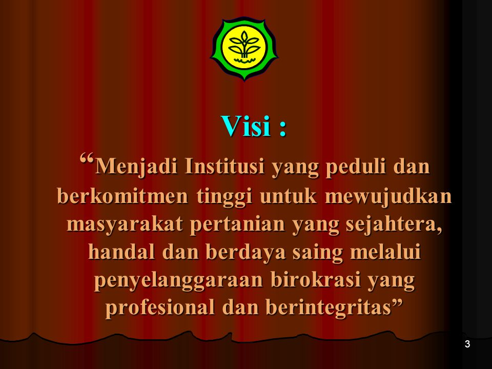 Visi : Menjadi Institusi yang peduli dan berkomitmen tinggi untuk mewujudkan masyarakat pertanian yang sejahtera, handal dan berdaya saing melalui penyelanggaraan birokrasi yang profesional dan berintegritas