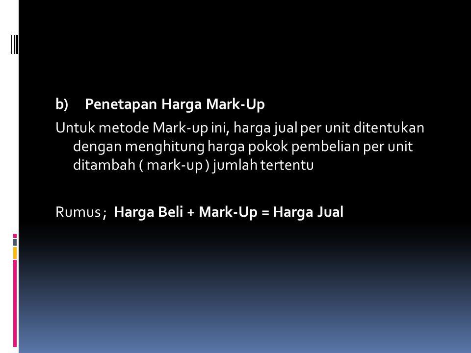 b) Penetapan Harga Mark-Up Untuk metode Mark-up ini, harga jual per unit ditentukan dengan menghitung harga pokok pembelian per unit ditambah ( mark-up ) jumlah tertentu Rumus ; Harga Beli + Mark-Up = Harga Jual