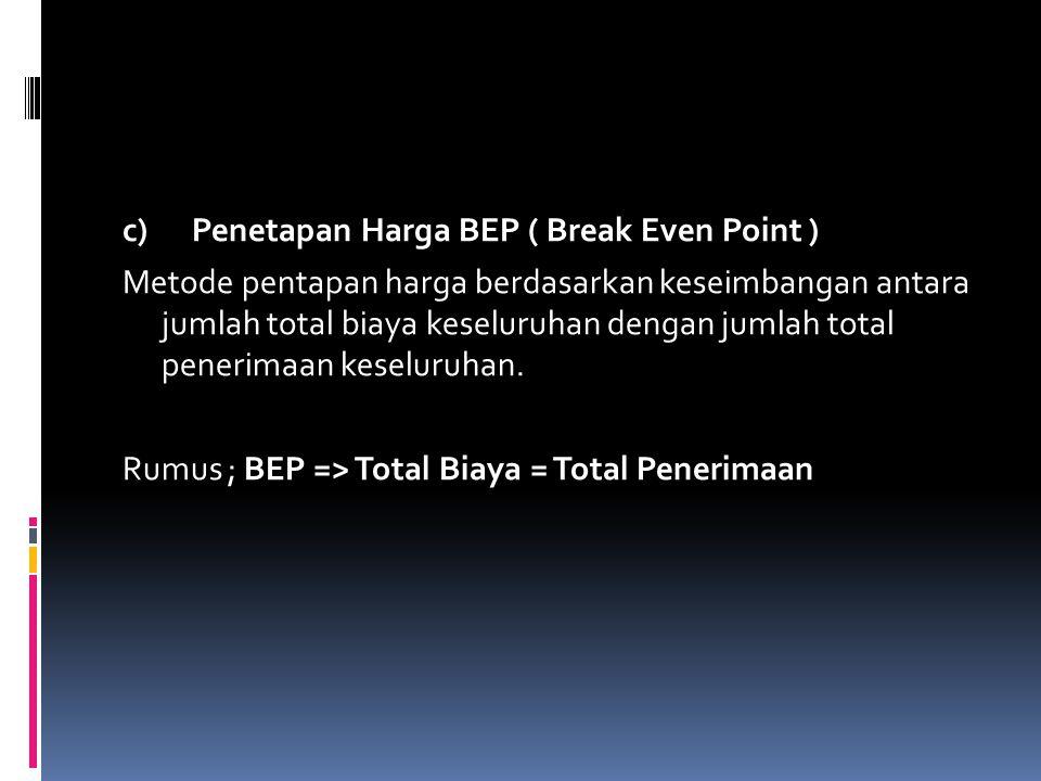 c) Penetapan Harga BEP ( Break Even Point ) Metode pentapan harga berdasarkan keseimbangan antara jumlah total biaya keseluruhan dengan jumlah total penerimaan keseluruhan.