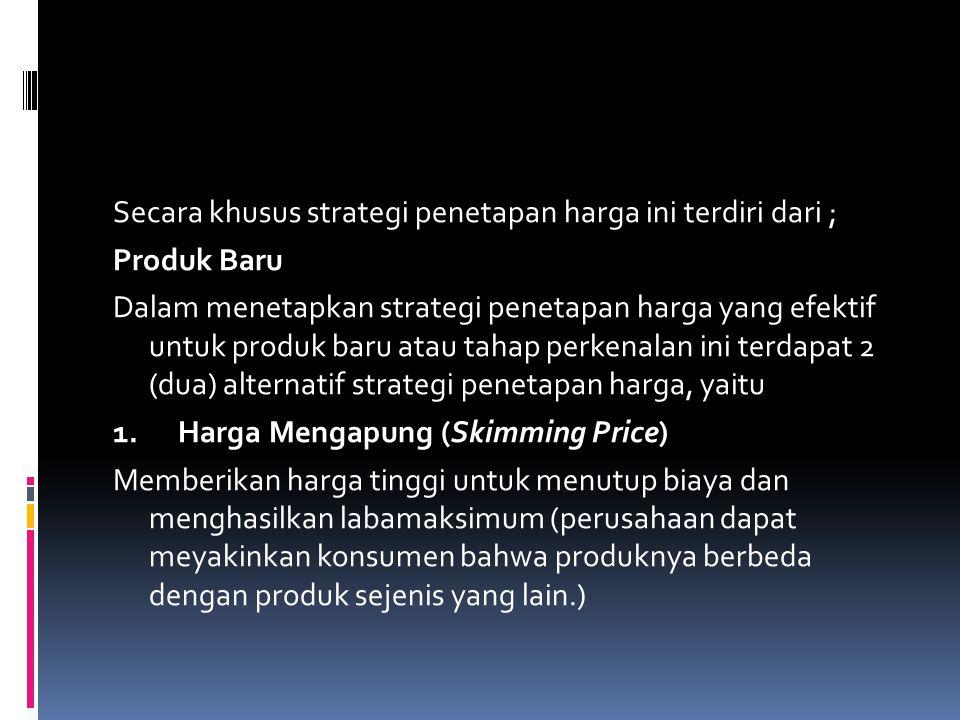 Secara khusus strategi penetapan harga ini terdiri dari ; Produk Baru Dalam menetapkan strategi penetapan harga yang efektif untuk produk baru atau tahap perkenalan ini terdapat 2 (dua) alternatif strategi penetapan harga, yaitu 1.