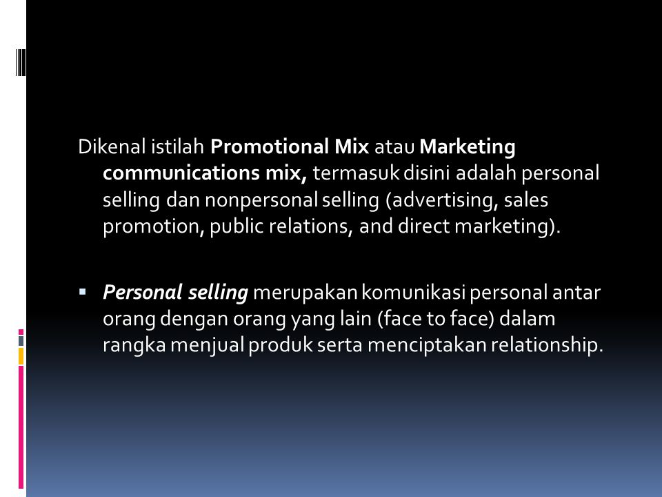 Dikenal istilah Promotional Mix atau Marketing communications mix, termasuk disini adalah personal selling dan nonpersonal selling (advertising, sales promotion, public relations, and direct marketing).