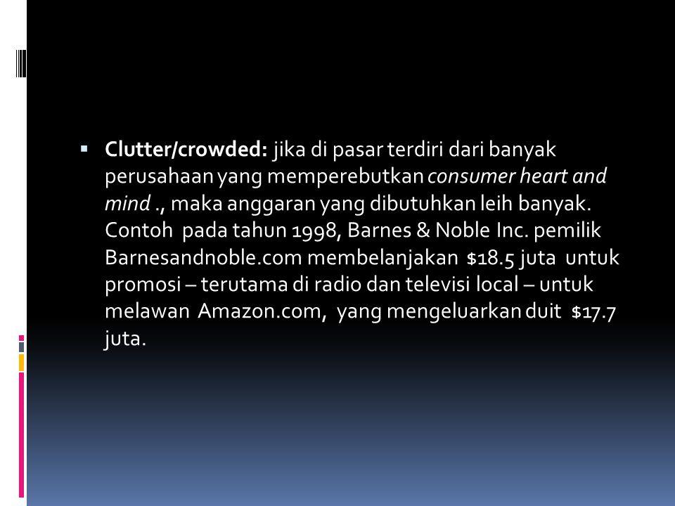 Clutter/crowded: jika di pasar terdiri dari banyak perusahaan yang memperebutkan consumer heart and mind ., maka anggaran yang dibutuhkan leih banyak.