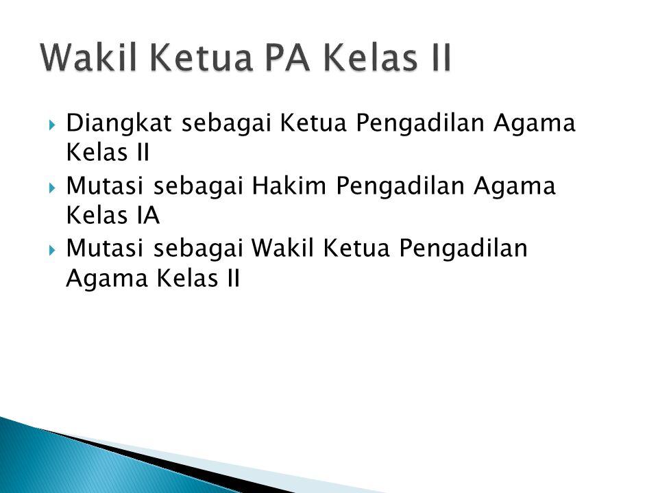 Wakil Ketua PA Kelas II Diangkat sebagai Ketua Pengadilan Agama Kelas II. Mutasi sebagai Hakim Pengadilan Agama Kelas IA.