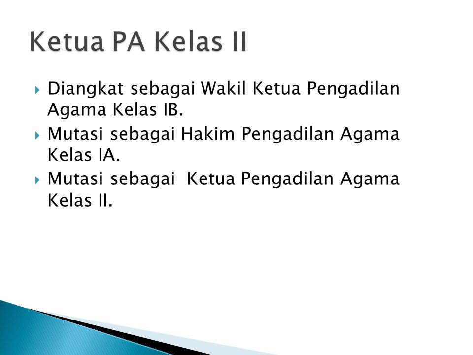 Ketua PA Kelas II Diangkat sebagai Wakil Ketua Pengadilan Agama Kelas IB. Mutasi sebagai Hakim Pengadilan Agama Kelas IA.