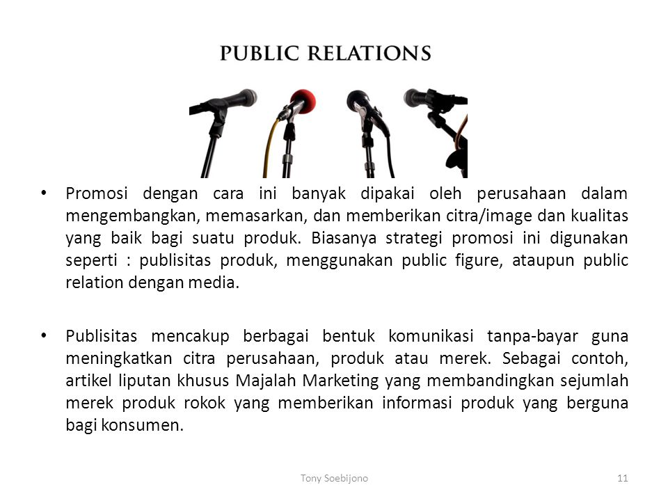 Promosi dengan cara ini banyak dipakai oleh perusahaan dalam mengembangkan, memasarkan, dan memberikan citra/image dan kualitas yang baik bagi suatu produk. Biasanya strategi promosi ini digunakan seperti : publisitas produk, menggunakan public figure, ataupun public relation dengan media.