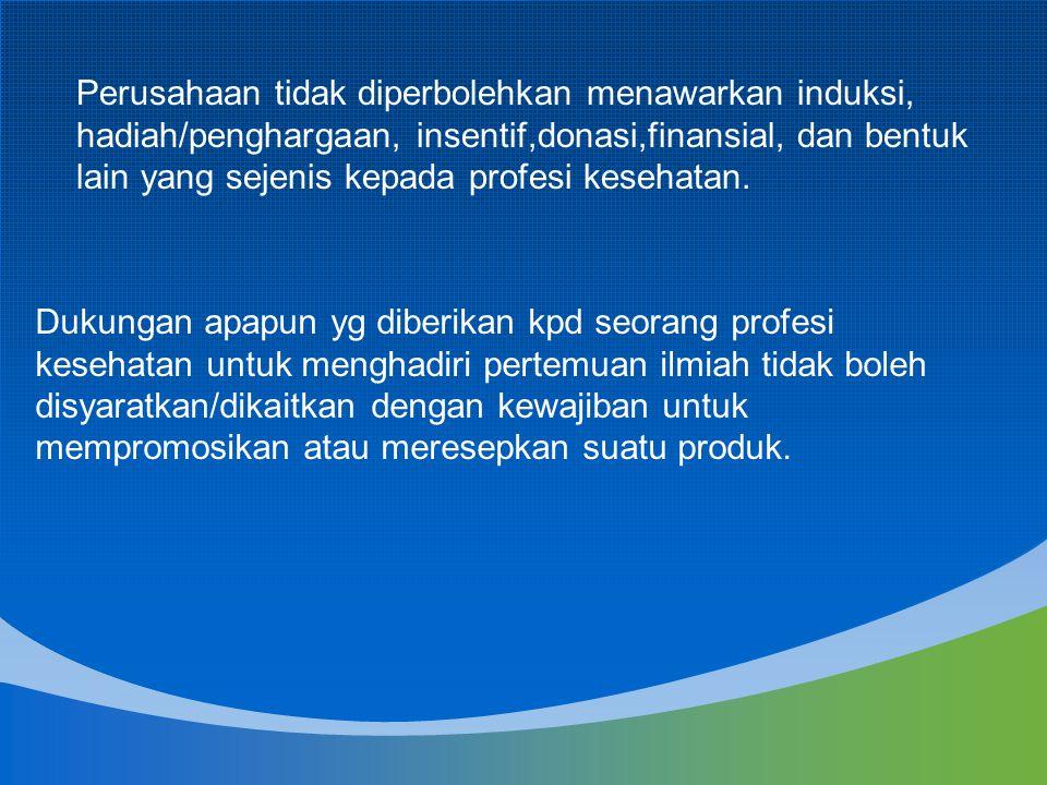 Perusahaan tidak diperbolehkan menawarkan induksi, hadiah/penghargaan, insentif,donasi,finansial, dan bentuk lain yang sejenis kepada profesi kesehatan.