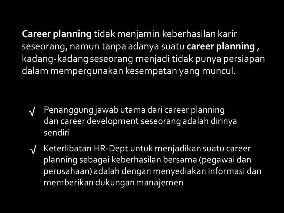Career planning tidak menjamin keberhasilan karir seseorang, namun tanpa adanya suatu career planning , kadang-kadang seseorang menjadi tidak punya persiapan dalam mempergunakan kesempatan yang muncul.