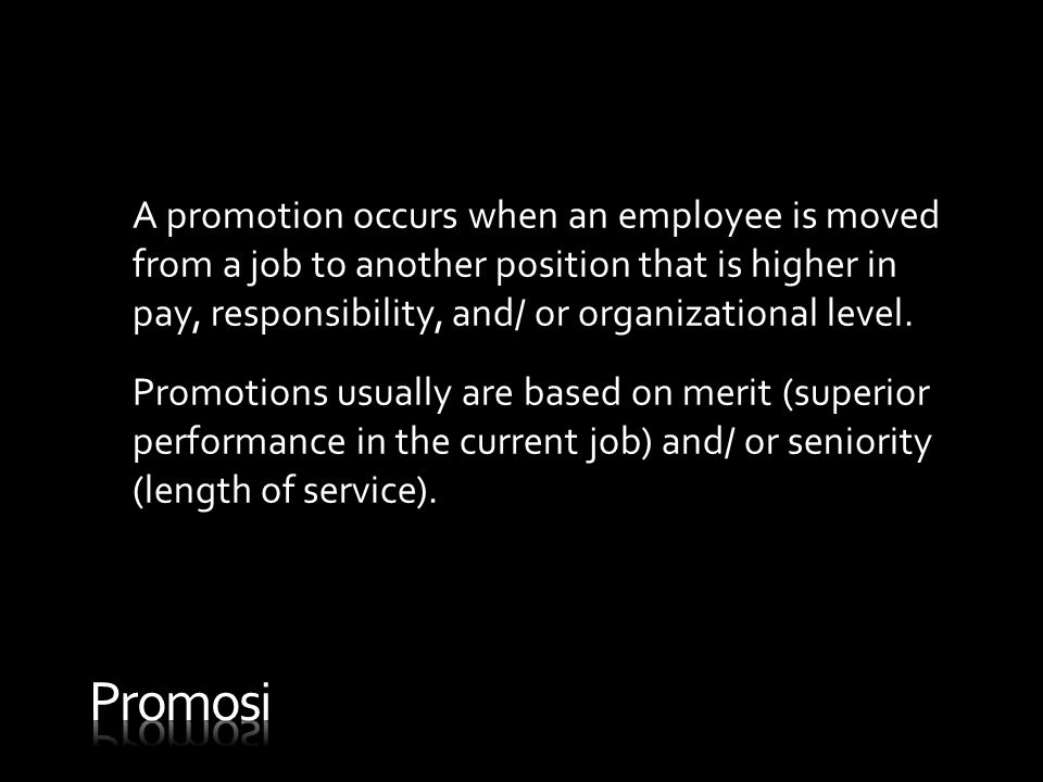 A promotion occurs when an employee is moved from a job to another position that is higher in pay, responsibility, and/ or organizational level.