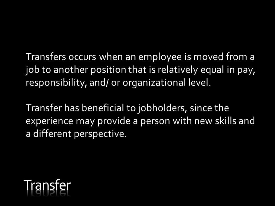 Transfers occurs when an employee is moved from a job to another position that is relatively equal in pay, responsibility, and/ or organizational level.
