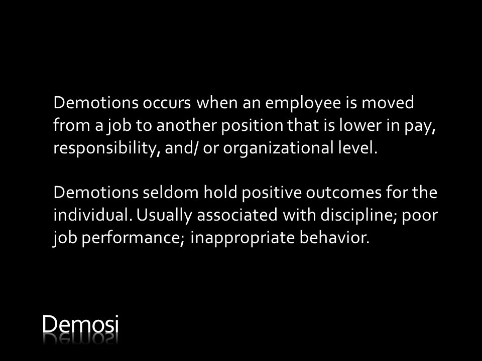 Demotions occurs when an employee is moved from a job to another position that is lower in pay, responsibility, and/ or organizational level.