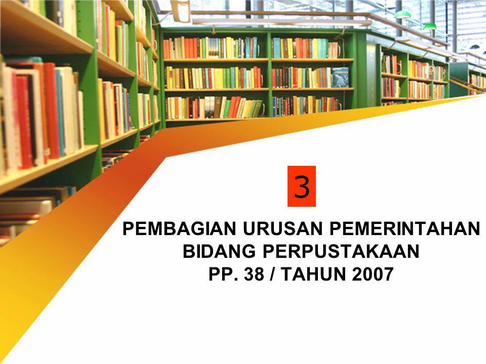 PEMBAGIAN URUSAN PEMERINTAHAN BIDANG PERPUSTAKAAN PP. 38 / TAHUN 2007