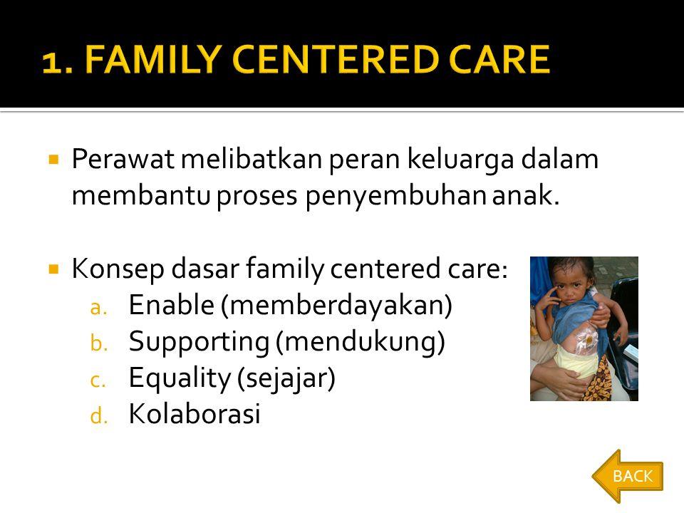 1. FAMILY CENTERED CARE Perawat melibatkan peran keluarga dalam membantu proses penyembuhan anak. Konsep dasar family centered care: