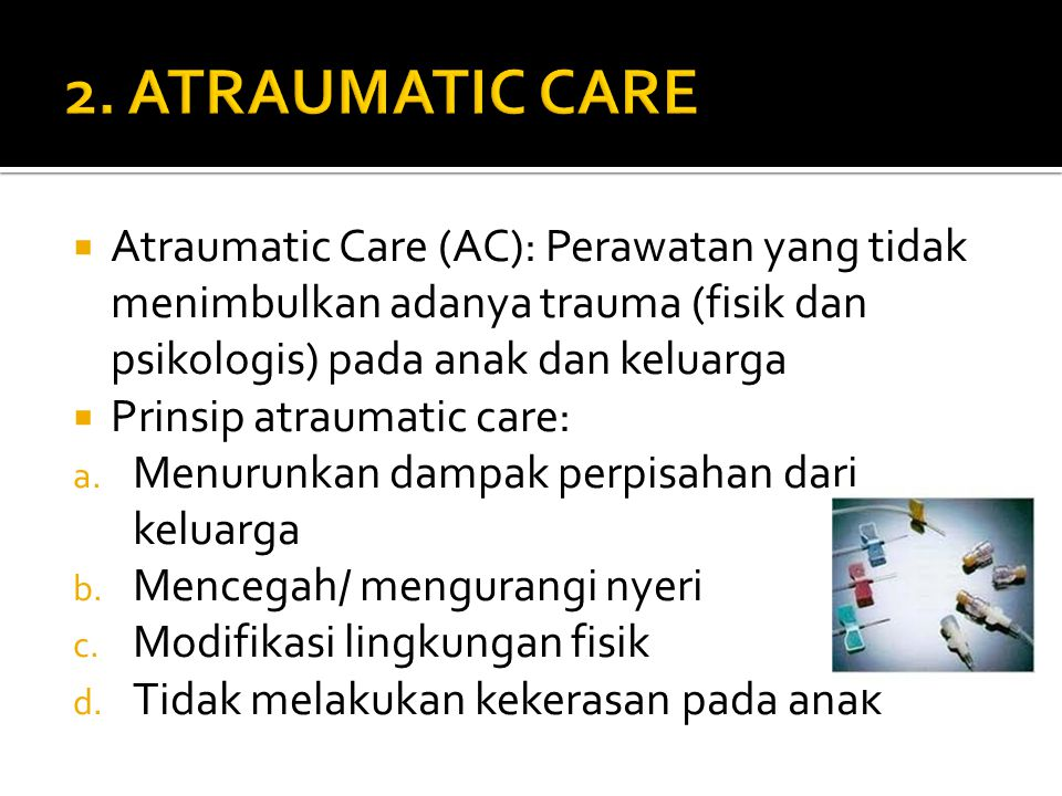 2. ATRAUMATIC CARE Atraumatic Care (AC): Perawatan yang tidak menimbulkan adanya trauma (fisik dan psikologis) pada anak dan keluarga.