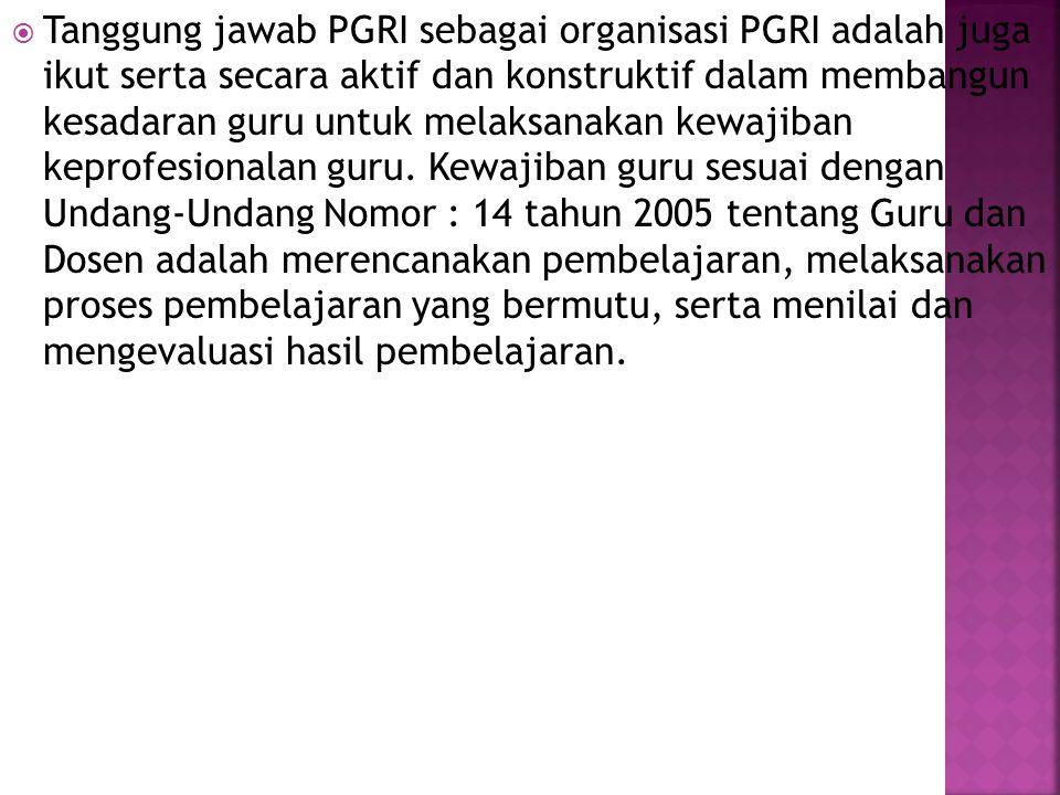 Tanggung jawab PGRI sebagai organisasi PGRI adalah juga ikut serta secara aktif dan konstruktif dalam membangun kesadaran guru untuk melaksanakan kewajiban keprofesionalan guru.