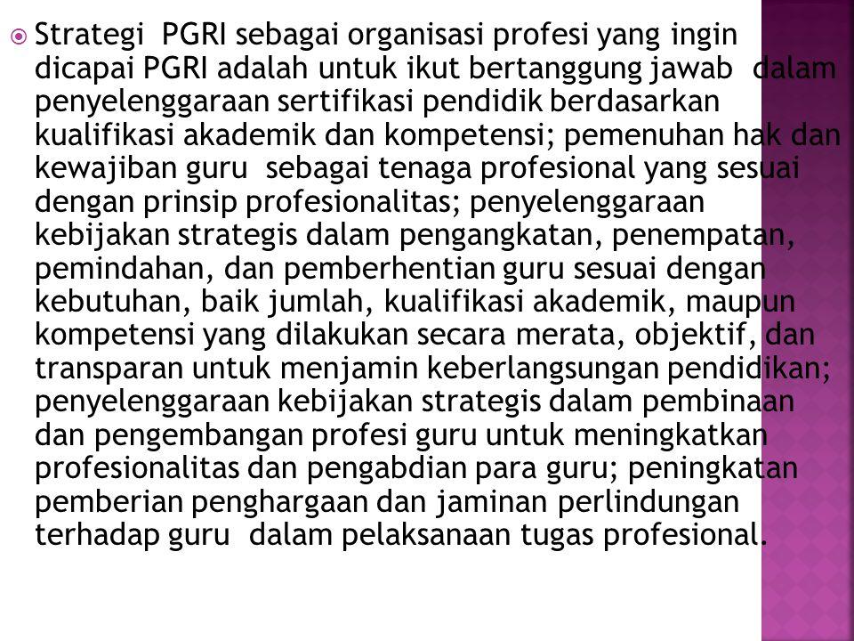 Strategi PGRI sebagai organisasi profesi yang ingin dicapai PGRI adalah untuk ikut bertanggung jawab dalam penyelenggaraan sertifikasi pendidik berdasarkan kualifikasi akademik dan kompetensi; pemenuhan hak dan kewajiban guru sebagai tenaga profesional yang sesuai dengan prinsip profesionalitas; penyelenggaraan kebijakan strategis dalam pengangkatan, penempatan, pemindahan, dan pemberhentian guru sesuai dengan kebutuhan, baik jumlah, kualifikasi akademik, maupun kompetensi yang dilakukan secara merata, objektif, dan transparan untuk menjamin keberlangsungan pendidikan; penyelenggaraan kebijakan strategis dalam pembinaan dan pengembangan profesi guru untuk meningkatkan profesionalitas dan pengabdian para guru; peningkatan pemberian penghargaan dan jaminan perlindungan terhadap guru dalam pelaksanaan tugas profesional.