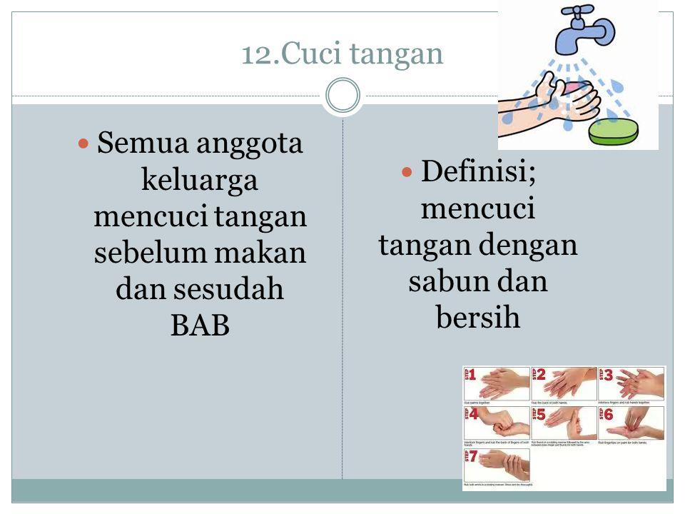 12.Cuci tangan Semua anggota keluarga mencuci tangan sebelum makan dan sesudah BAB.