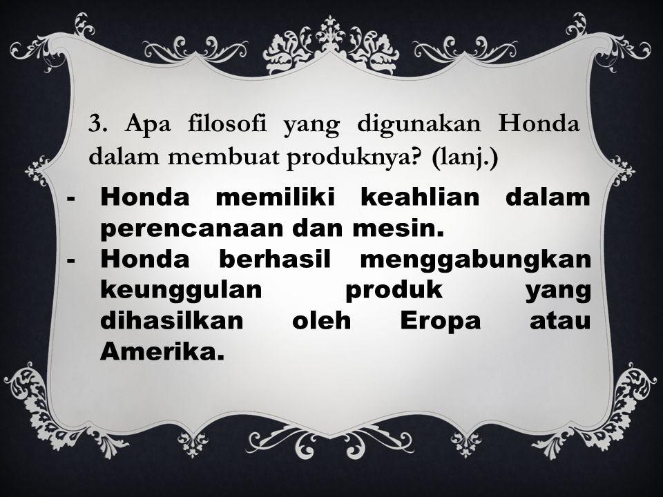 3. Apa filosofi yang digunakan Honda dalam membuat produknya (lanj.)