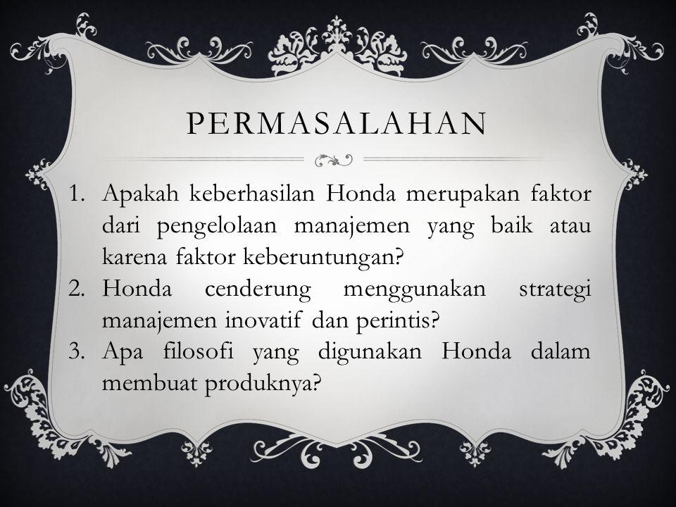 Permasalahan Apakah keberhasilan Honda merupakan faktor dari pengelolaan manajemen yang baik atau karena faktor keberuntungan