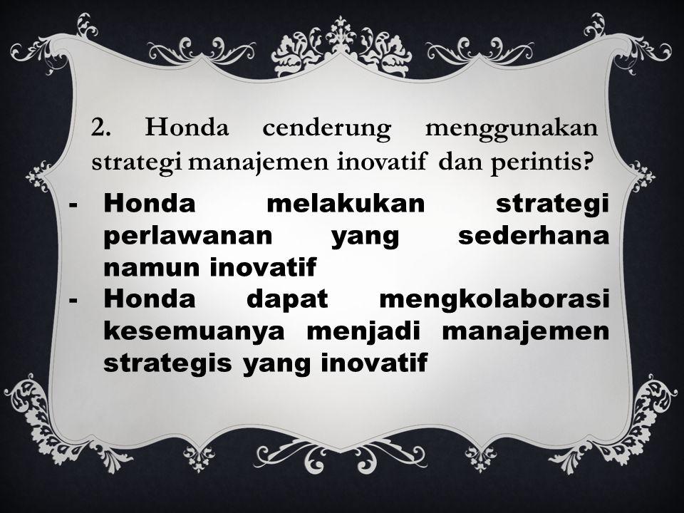 2. Honda cenderung menggunakan strategi manajemen inovatif dan perintis