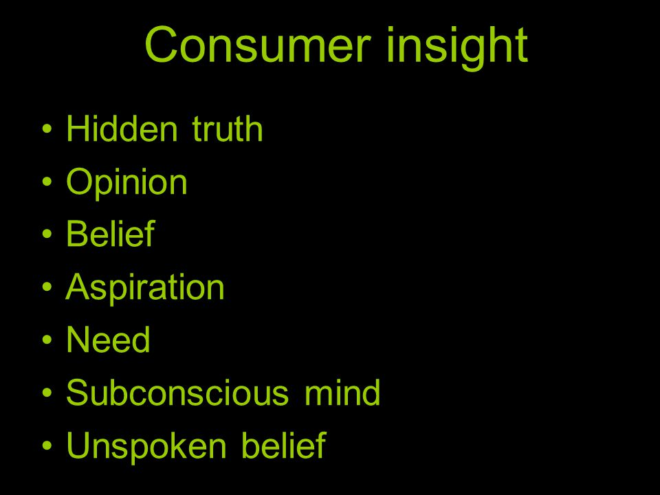 Consumer insight Hidden truth Opinion Belief Aspiration Need