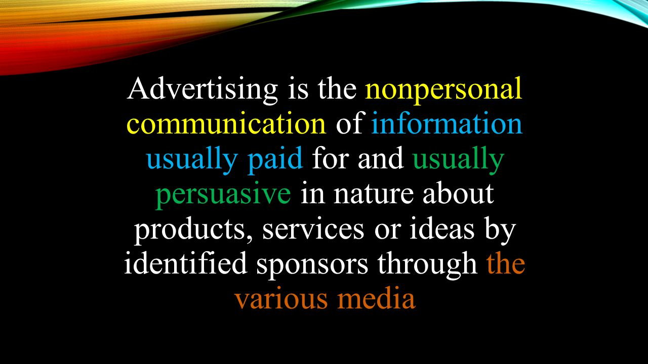 Advertising is the nonpersonal communication of information usually paid for and usually persuasive in nature about products, services or ideas by identified sponsors through the various media