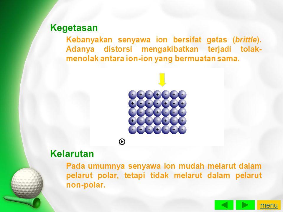 Kegetasan Kebanyakan senyawa ion bersifat getas (brittle). Adanya distorsi mengakibatkan terjadi tolak-menolak antara ion-ion yang bermuatan sama.