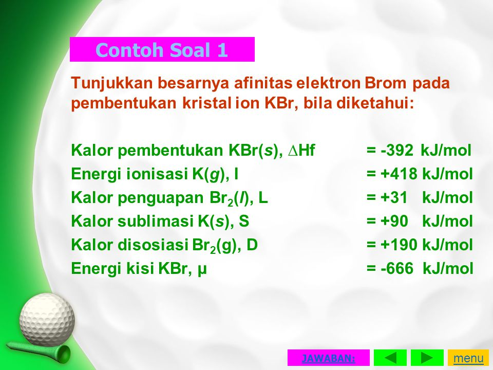 Contoh Soal 1 Tunjukkan besarnya afinitas elektron Brom pada pembentukan kristal ion KBr, bila diketahui: