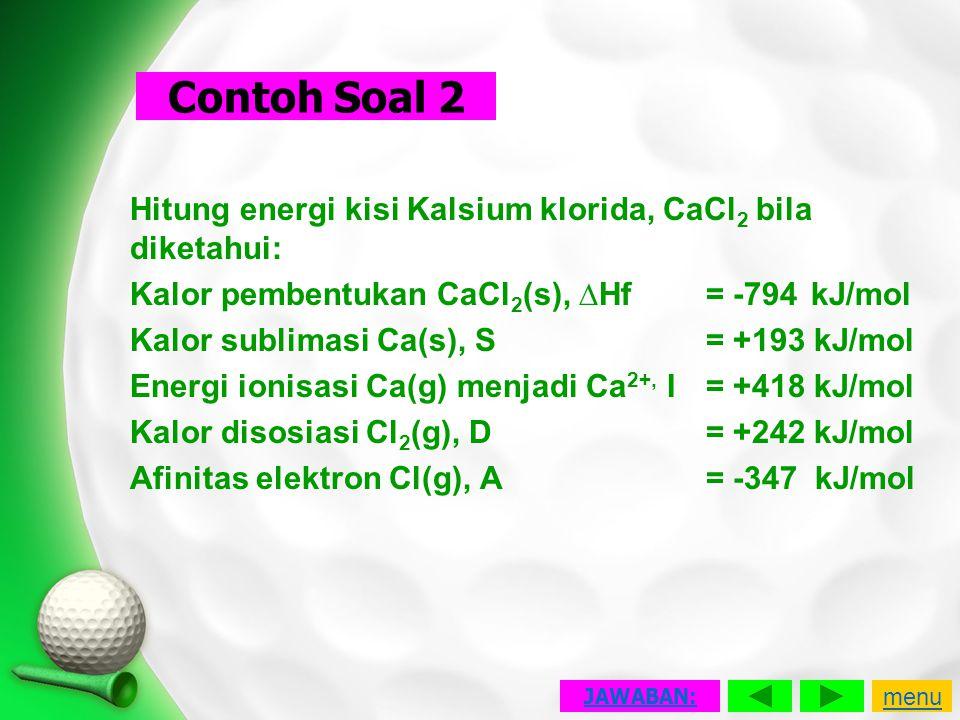 Contoh Soal 2 Hitung energi kisi Kalsium klorida, CaCl2 bila diketahui: Kalor pembentukan CaCl2(s), ∆Hf = -794 kJ/mol.