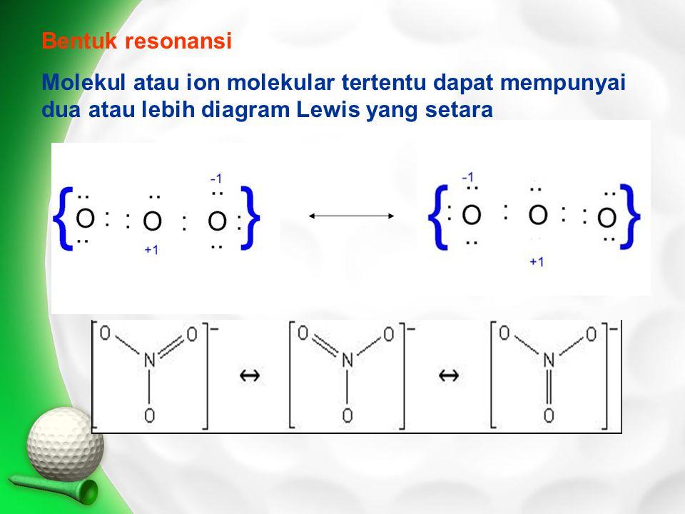 Bentuk resonansi Molekul atau ion molekular tertentu dapat mempunyai dua atau lebih diagram Lewis yang setara.