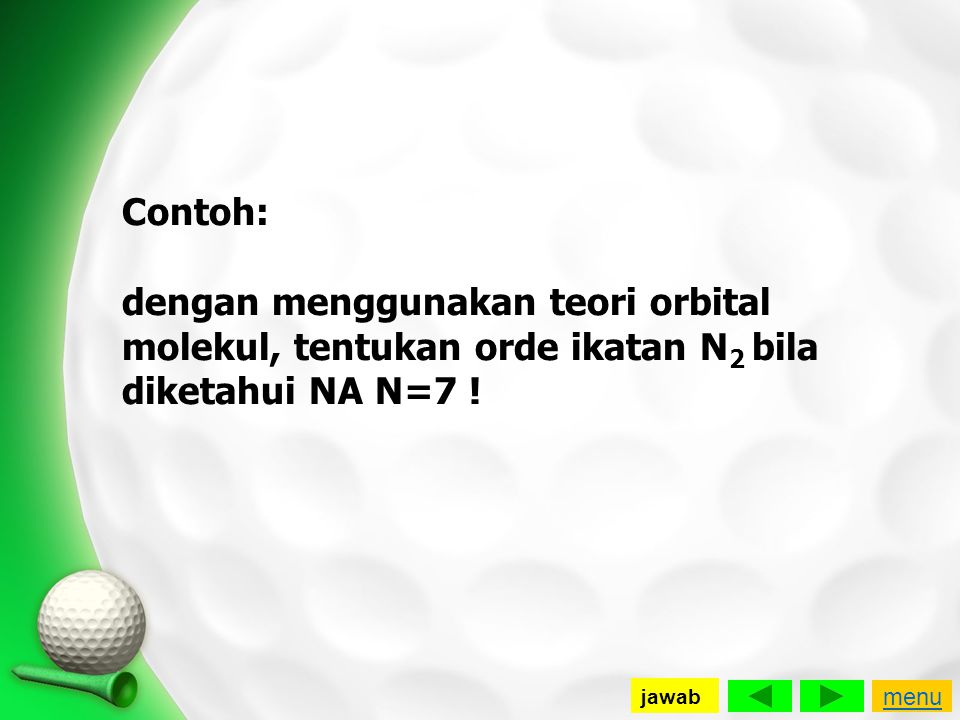 Contoh: dengan menggunakan teori orbital molekul, tentukan orde ikatan N2 bila diketahui NA N=7 !