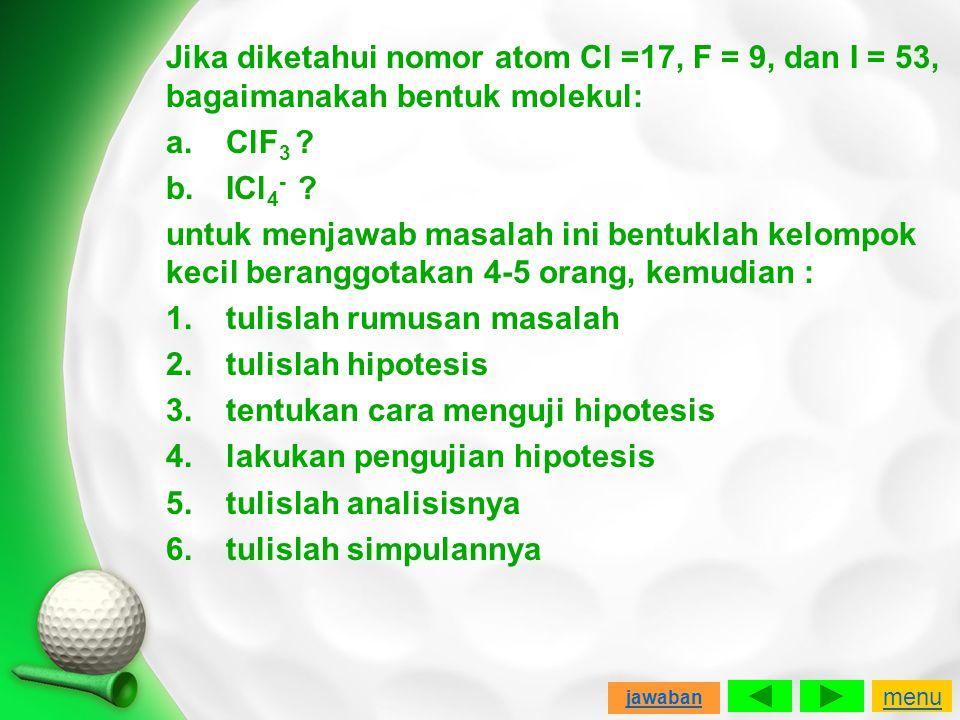 Jika diketahui nomor atom Cl =17, F = 9, dan I = 53, bagaimanakah bentuk molekul: a. ClF3 b. ICl4- untuk menjawab masalah ini bentuklah kelompok kecil beranggotakan 4-5 orang, kemudian : 1. tulislah rumusan masalah 2. tulislah hipotesis 3. tentukan cara menguji hipotesis 4. lakukan pengujian hipotesis 5. tulislah analisisnya 6. tulislah simpulannya