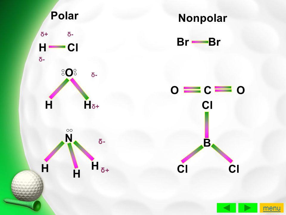 Polar Nonpolar H Cl O H Hδ+ Br Br O C O Cl N B H H Cl Cl H δ- δ+ menu