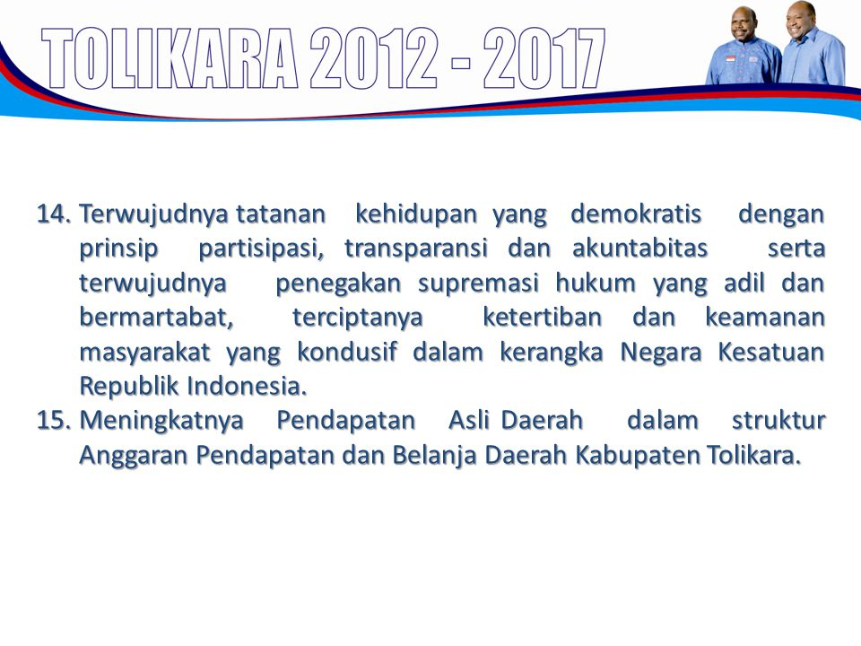 Terwujudnya tatanan kehidupan yang demokratis dengan prinsip partisipasi, transparansi dan akuntabitas serta terwujudnya penegakan supremasi hukum yang adil dan bermartabat, terciptanya ketertiban dan keamanan masyarakat yang kondusif dalam kerangka Negara Kesatuan Republik Indonesia.