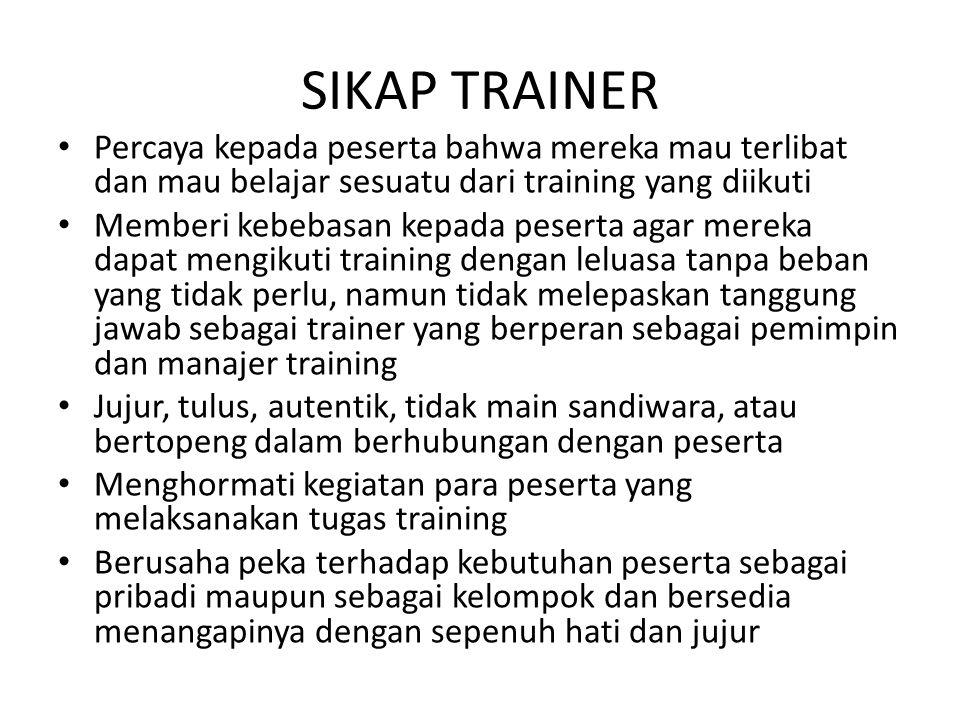 SIKAP TRAINER Percaya kepada peserta bahwa mereka mau terlibat dan mau belajar sesuatu dari training yang diikuti.
