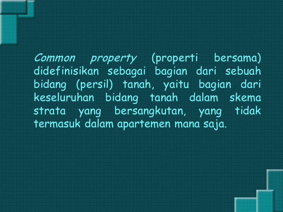 Common property (properti bersama) didefinisikan sebagai bagian dari sebuah bidang (persil) tanah, yaitu bagian dari keseluruhan bidang tanah dalam skema strata yang bersangkutan, yang tidak termasuk dalam apartemen mana saja.