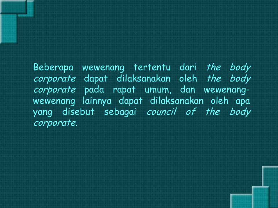 Beberapa wewenang tertentu dari the body corporate dapat dilaksanakan oleh the body corporate pada rapat umum, dan wewenang-wewenang lainnya dapat dilaksanakan oleh apa yang disebut sebagai council of the body corporate.