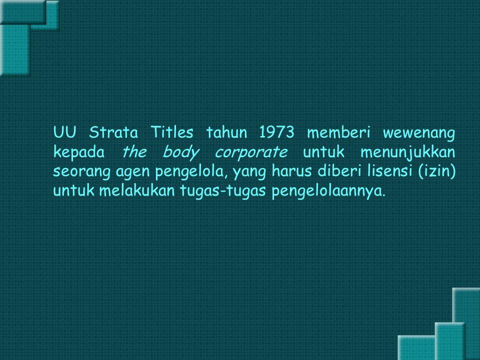 UU Strata Titles tahun 1973 memberi wewenang kepada the body corporate untuk menunjukkan seorang agen pengelola, yang harus diberi lisensi (izin) untuk melakukan tugas-tugas pengelolaannya.