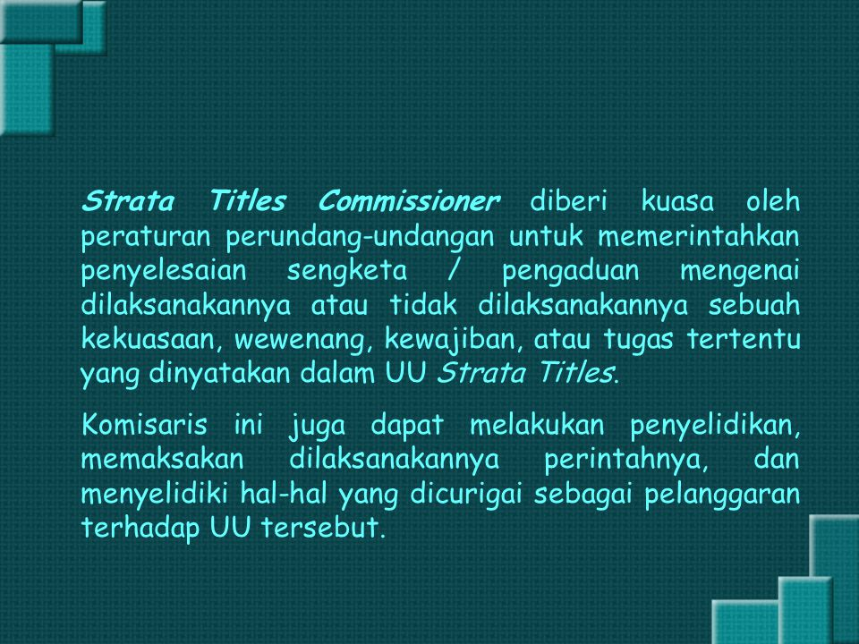 Strata Titles Commissioner diberi kuasa oleh peraturan perundang-undangan untuk memerintahkan penyelesaian sengketa / pengaduan mengenai dilaksanakannya atau tidak dilaksanakannya sebuah kekuasaan, wewenang, kewajiban, atau tugas tertentu yang dinyatakan dalam UU Strata Titles.