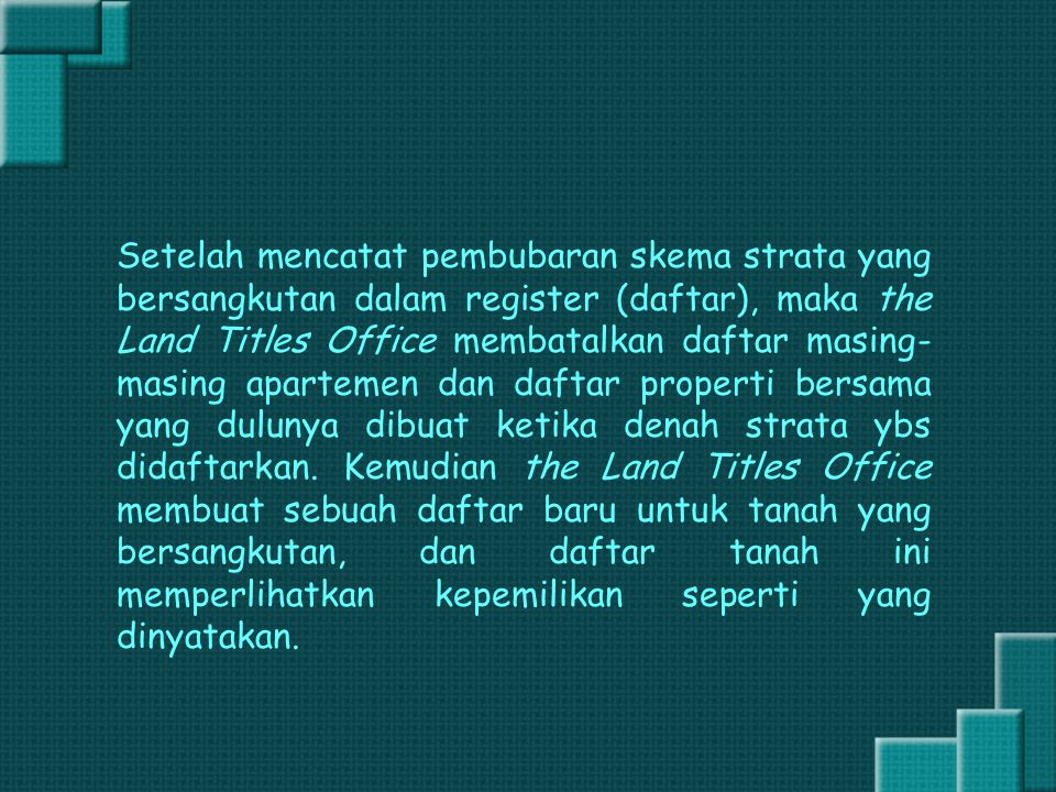 Setelah mencatat pembubaran skema strata yang bersangkutan dalam register (daftar), maka the Land Titles Office membatalkan daftar masing-masing apartemen dan daftar properti bersama yang dulunya dibuat ketika denah strata ybs didaftarkan.