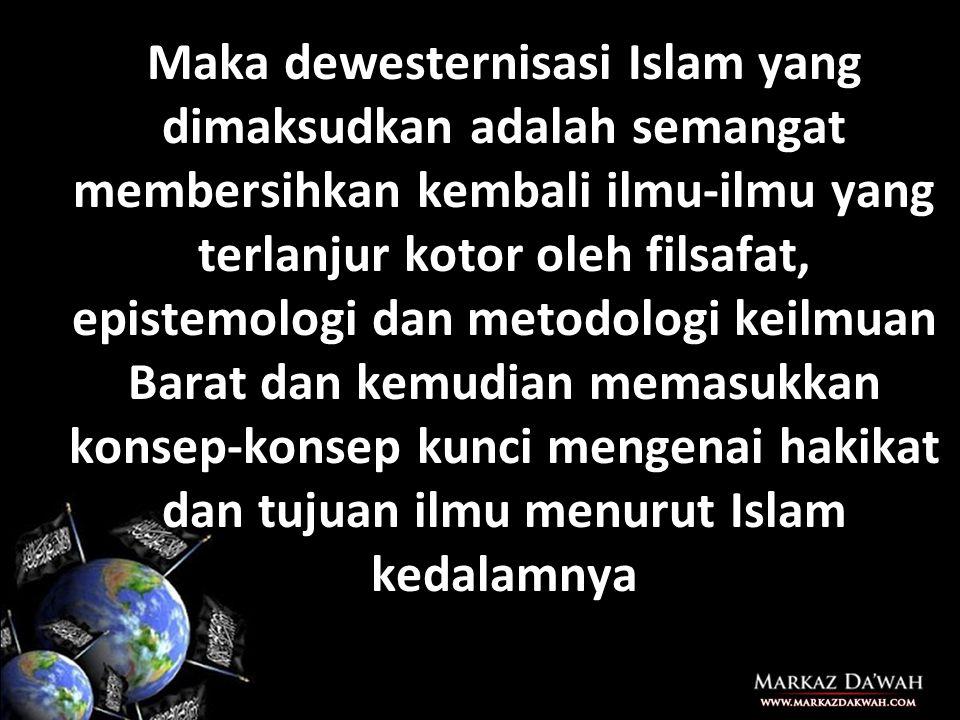 Maka dewesternisasi Islam yang dimaksudkan adalah semangat membersihkan kembali ilmu-ilmu yang terlanjur kotor oleh filsafat, epistemologi dan metodologi keilmuan Barat dan kemudian memasukkan konsep-konsep kunci mengenai hakikat dan tujuan ilmu menurut Islam kedalamnya