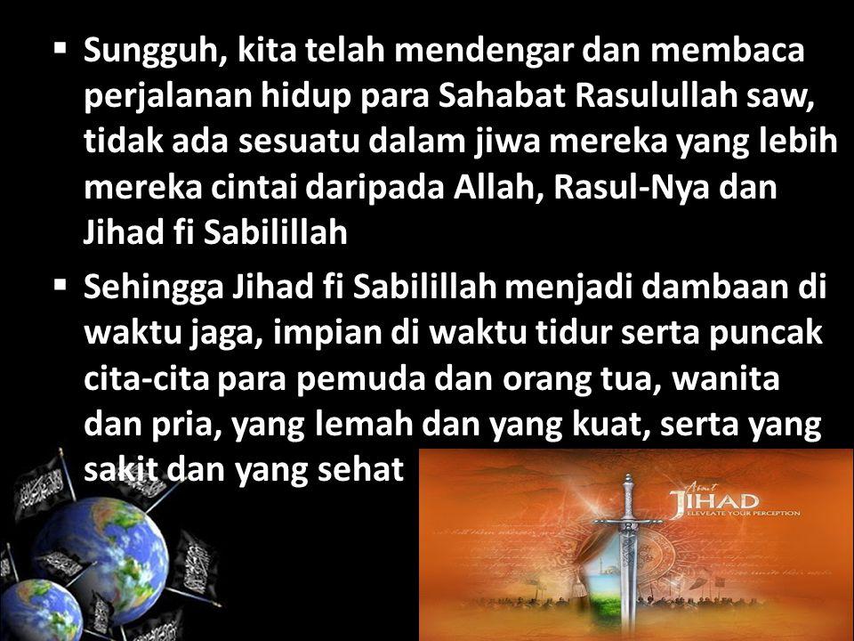 Sungguh, kita telah mendengar dan membaca perjalanan hidup para Sahabat Rasulullah saw, tidak ada sesuatu dalam jiwa mereka yang lebih mereka cintai daripada Allah, Rasul-Nya dan Jihad fi Sabilillah