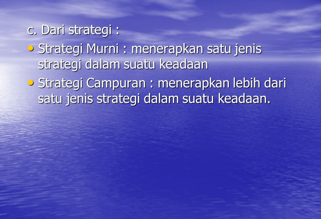 c. Dari strategi : Strategi Murni : menerapkan satu jenis strategi dalam suatu keadaan.