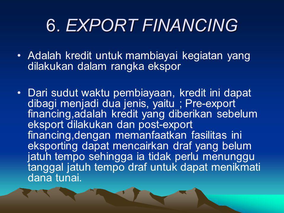 6. EXPORT FINANCING Adalah kredit untuk mambiayai kegiatan yang dilakukan dalam rangka ekspor.