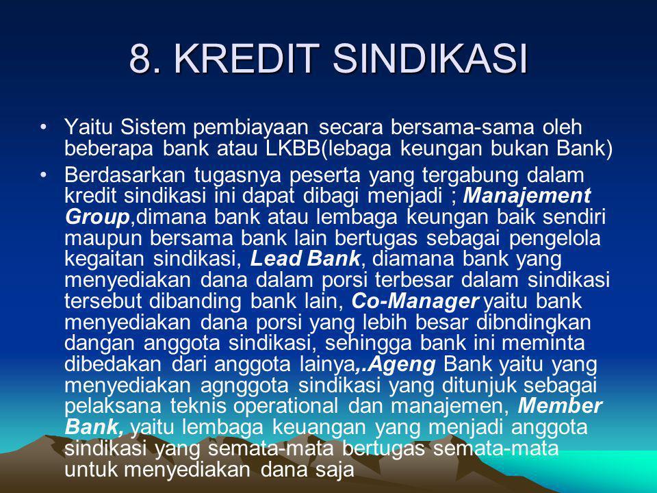 8. KREDIT SINDIKASI Yaitu Sistem pembiayaan secara bersama-sama oleh beberapa bank atau LKBB(lebaga keungan bukan Bank)