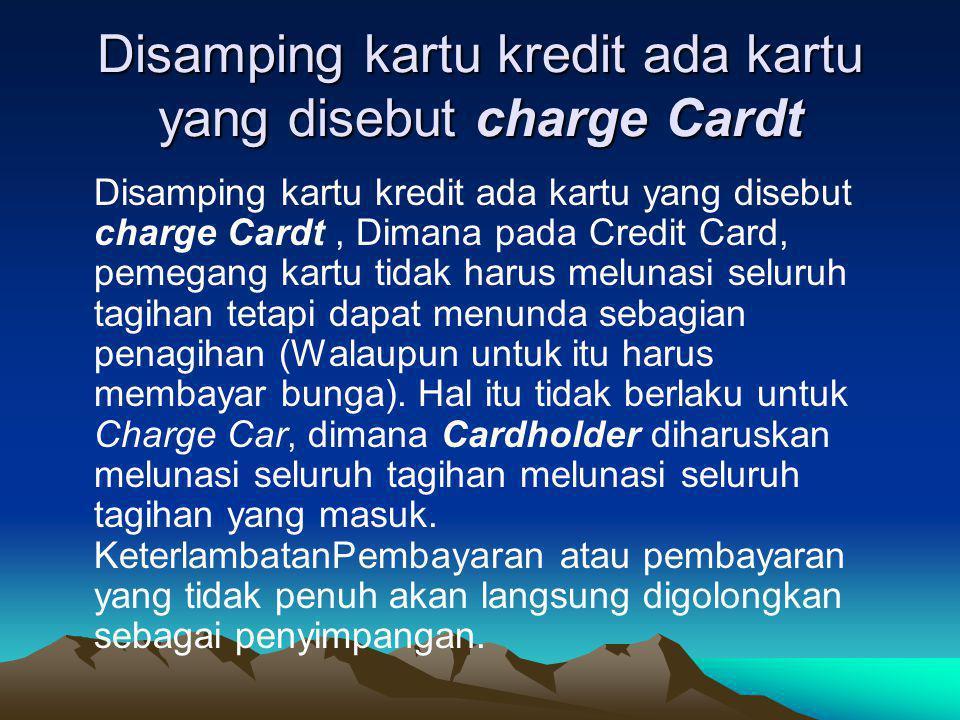 Disamping kartu kredit ada kartu yang disebut charge Cardt